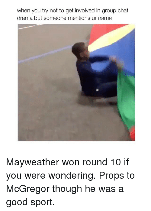 Group Chat, Mayweather, and Chat: when you try not to get involved in group chat  drama but someone mentions ur name Mayweather won round 10 if you were wondering. Props to McGregor though he was a good sport.