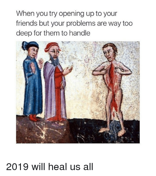 Friends, Classical Art, and Deep: When you try opening up to your  friends but your problems are way too  deep for them to handle 2019 will heal us all