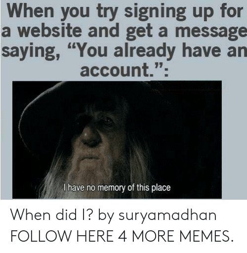 "Dank, Memes, and Target: When you try signing up for  a website and get a message  saying, ""You already have an  account."";  l have no memory of this place When did I? by suryamadhan FOLLOW HERE 4 MORE MEMES."