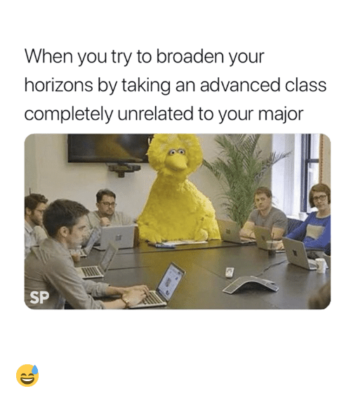 Class, Major, and You: When you try to broaden your  horizons by taking an advanced class  completely unrelated to your major  SP 😅