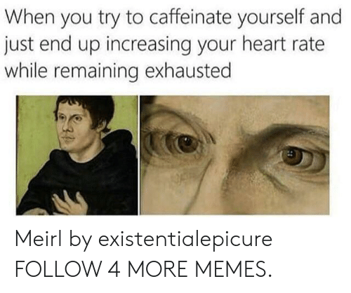 Dank, Memes, and Target: When you try to caffeinate yourself and  just end up increasing your heart rate  while remaining exhausted Meirl by existentialepicure FOLLOW 4 MORE MEMES.