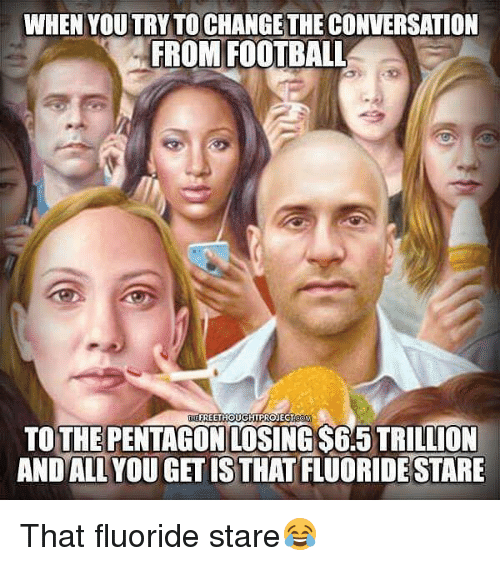Football, Memes, and Change: WHEN YOU TRY TO CHANGE THE CONVERSATION  FROM FOOTBALL  FREETHOUGHTPROJECT  TOTHE PENTAGON LOSING $6.5 TRILLION  AND ALLYOU GET IS THAT FLUORIDESTARE That fluoride stare😂