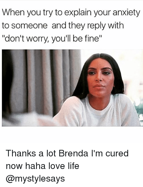 """Life, Love, and Anxiety: When you try to explain your anxiety  to someone and they reply with  """"don't worry, you'll be fine"""" Thanks a lot Brenda I'm cured now haha love life @mystylesays"""