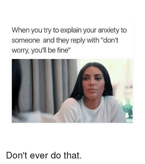 "Anxiety, Kardashian, and Celebrities: When you try to explain your anxiety to  someone and they reply with ""don't  worry, you'll be fine"" Don't ever do that."