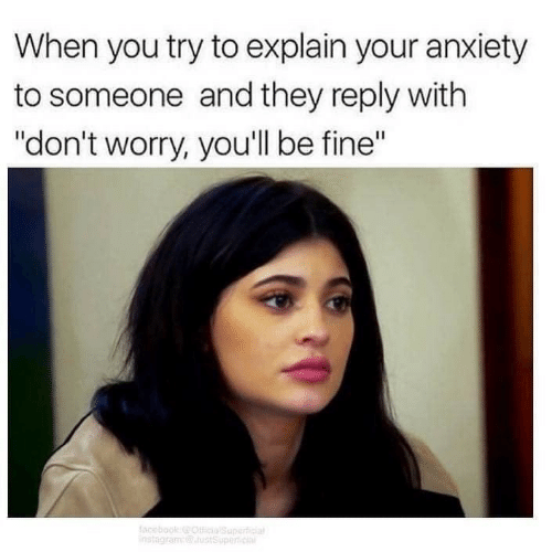 """Anxiety, They, and You: When you try to explain your anxiety  to someone and they reply with  """"don't worry, you'll be fine"""""""