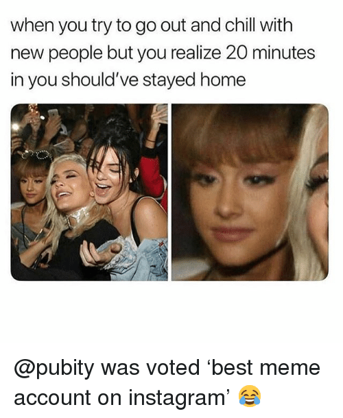 Chill, Funny, and Instagram: when you try to go out and chill with  new people but you realize 20 minutes  in you should've stayed home @pubity was voted 'best meme account on instagram' 😂