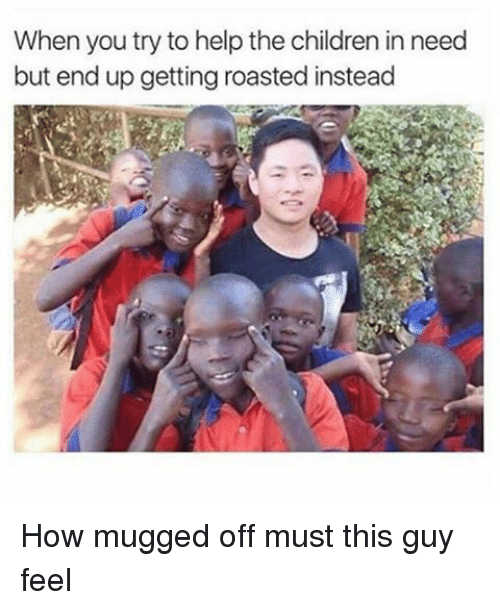 Memes, 🤖, and Mug: When you try to help the children in need  but end up getting roasted instead How mugged off must this guy feel