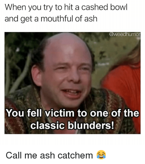 Ash, Weed, and Marijuana: When you try to hit a cashed bowl  and get a mouthful of ash  @weedhumor  You fell victim to one of the  classic blunders Call me ash catchem 😂