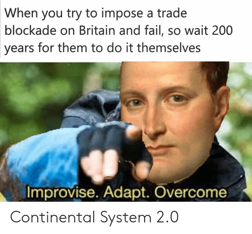 Bailey Jay, Fail, and History: When you try to impose a trade  blockade on Britain and fail, so wait 200  years  for them to do it themselves  Improvise. Adapt. Overcome Continental System 2.0