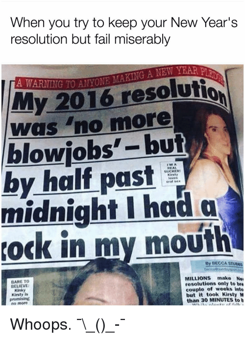 New Year's Resolutions, Girl Memes, and Midnight: When you try to keep your New Year's  resolution but fail miserably  My 2016 resolutio  Was no more  blowjobs  but  half past  SUCKER1  REAL  midnight had a  in my mouth  By DECCASTueos  MILLIONS make  BARE TO  resolutions only to bre  BELIEVE:  couple of weeks into  Kinky  but it took Kirsty M  Kirsty is  promising  than 30 MINUTES to b  no more Whoops. ¯\_(ツ)_-¯