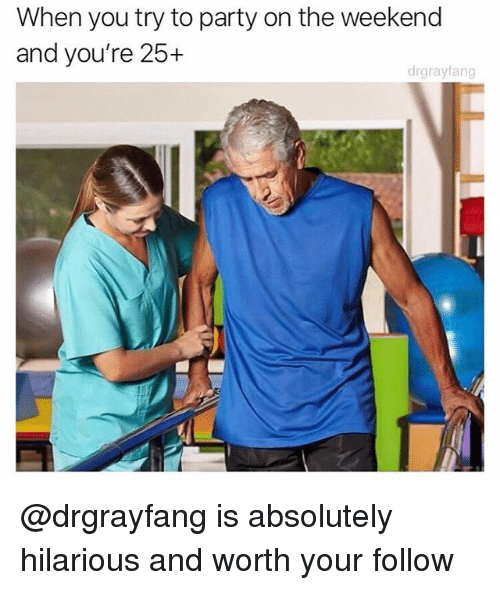 Memes, Party, and The Weekend: When you try to party on the weekend  and you're 25+  drgrayfang @drgrayfang is absolutely hilarious and worth your follow