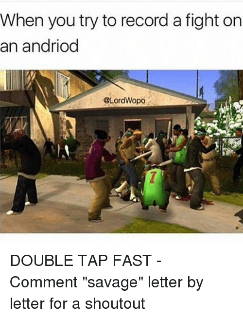 """Memes, Savage, and Record: When you try to record a fight on  an andriod  @LordWopo DOUBLE TAP FAST - Comment """"savage"""" letter by letter for a shoutout"""