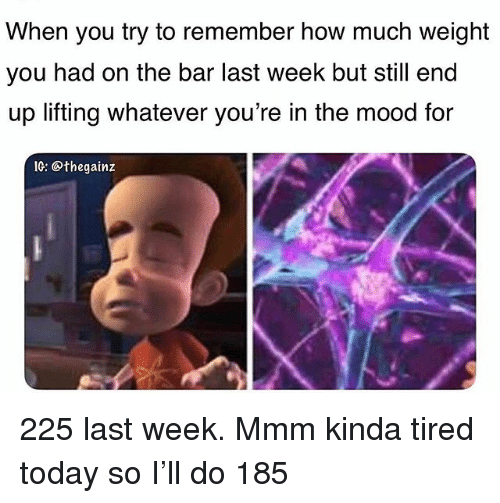 Memes, Mood, and Today: When you try to remember how much weight  you had on the bar last week but still end  up lifting whatever you're in the mood for  IG: @thegainz 225 last week. Mmm kinda tired today so I'll do 185