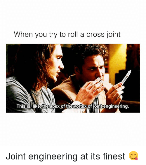 Memes, Apex, and Cross: When you try to roll a cross joint  This is, like, the apex of the vortex of jointengineering. Joint engineering at its finest 😋