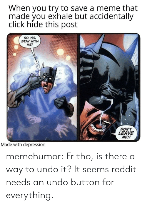 Click, Meme, and Reddit: When you try to save a meme that  made you exhale but accidentally  click hide this post  NO. NO,  STAY WITH  ME!  DON'T  LEAVE  ME!!  Made with depression memehumor:  Fr tho, is there a way to undo it? It seems reddit needs an undo button for everything.