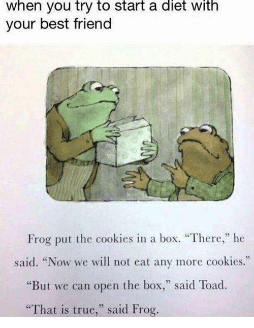 "Best Friend, Cookies, and Memes: When you try to start a diet with  your best friend  Frog put the cookies in a box. ""There,"" he  said. ""Now we will not eat any more cookies.""  ""But we can open the box  said Toad.  ""That is true,"" said Frog."