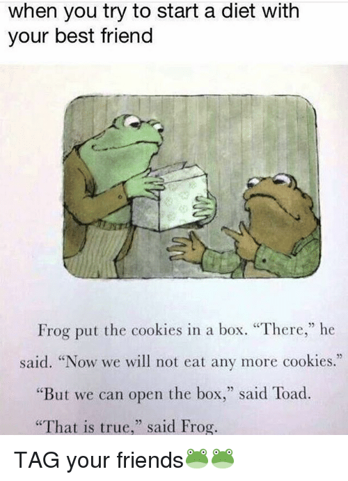 """Best Friend, Cookies, and Friends: when you try to start a diet with  your best friend  Frog put the cookies in a box. """"There,"""" he  said. """"Now we will not eat any more cookies.""""  But we can open the box  said Toad.  """"That is true  said Frog. TAG your friends🐸🐸"""