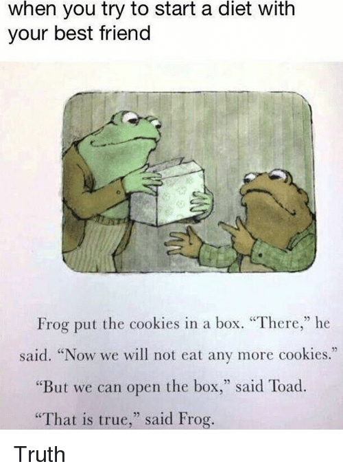 """Best Friend, Cookies, and True: when you try to start a diet with  your best friend  Frog put the cookies in a box. """"There,"""" he  said. """"Now we will not eat any more cookies.""""  """"But we can open the box,"""" said Toad.  That is true,"""" said Frog. Truth"""