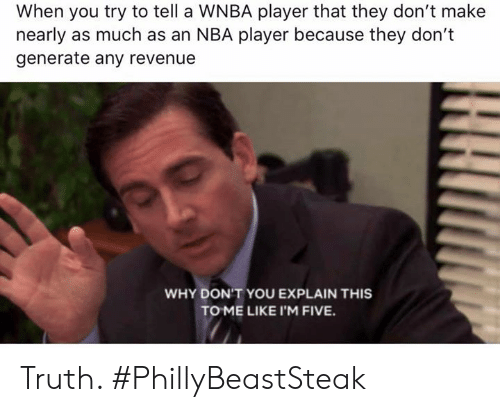Nba, WNBA (Womens National Basketball Association), and Truth: When you try to tell a WNBA player that they don't make  nearly as much as an NBA player because they don't  generate any revenue  WHY DON'T YOU EXPLAIN THIS  TO ME LIKE I'M FIVE. Truth.   #PhillyBeastSteak
