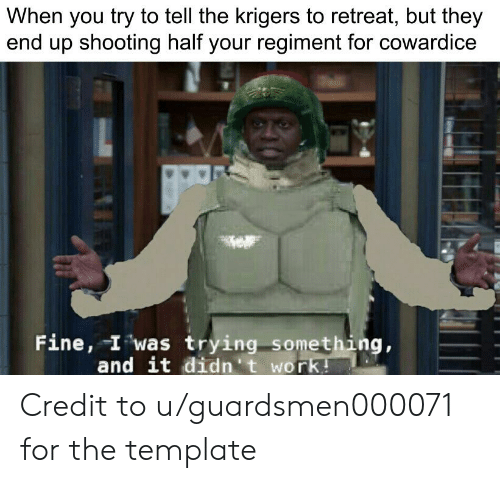 Work, Template, and They: When you try to tell the krigers to retreat, but they  end up shooting half your regiment for cowardice  Fine, I was trying something,  and it didn't work! Credit to u/guardsmen000071 for the template