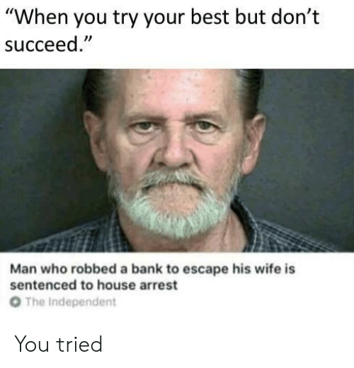 """Bank, Best, and House: """"When you try your best but don't  succeed  Man who robbed a bank to escape his wife is  sentenced to house arrest  От  The Independent You tried"""