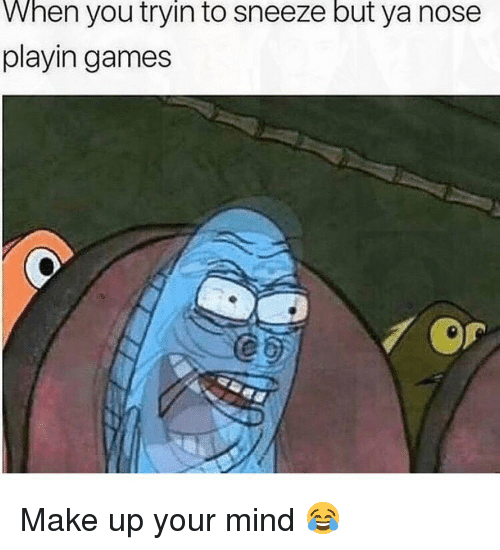 Memes, Games, and Mind: When you tryin to sneeze but ya nose  playin games  0 Make up your mind 😂