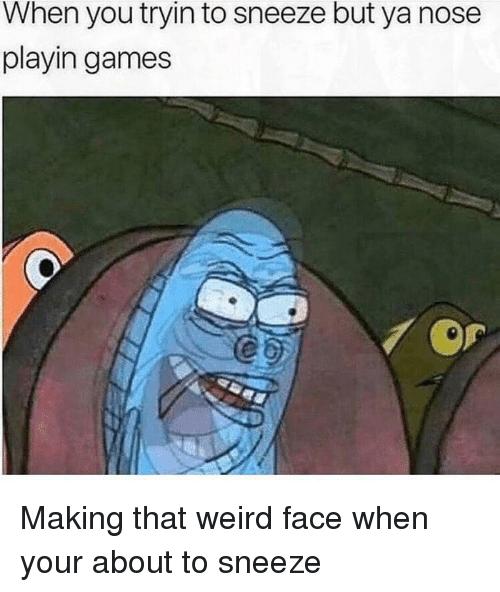 Reddit, Weird, and Games: When you tryin to sneeze but ya nose  playin games