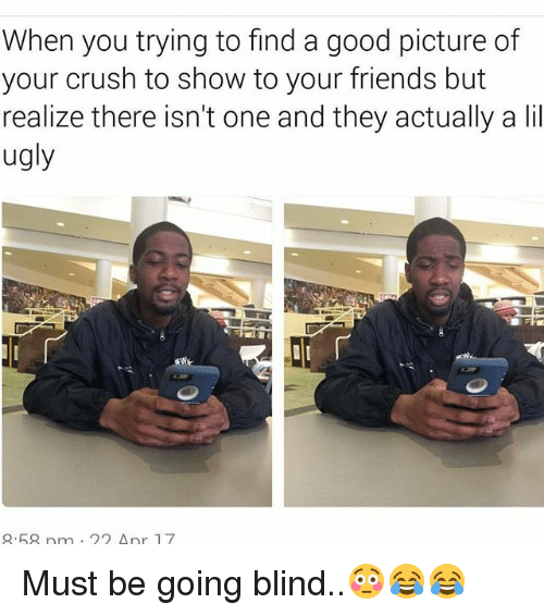 Crush, Friends, and Memes: When you trying to find a good picture of  your crush to show to your friends but  realize there isn't one and they actually a lil  ugly  .68 n  22 Anr 17 Must be going blind..😳😂😂
