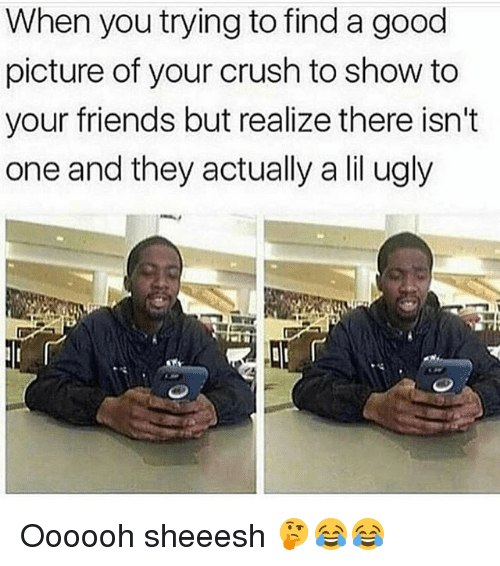 Crush, Friends, and Memes: When you trying to find a good  picture of your crush to show to  your friends but realize there isn't  one and they actually a lil ugly Oooooh sheeesh 🤔😂😂
