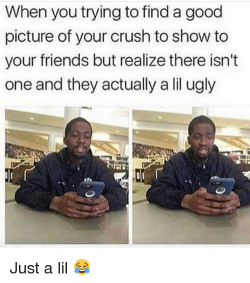 Crush, Friends, and Funny: When you trying to find a good  picture of your crush to show to  your friends but realize there isn't  one and they actually a lil ugly Just a lil 😂
