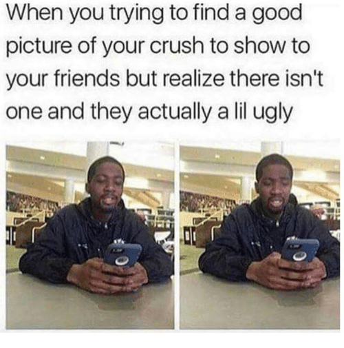Crush, Dank, and Friends: When you trying to find a good  picture of your crush to show to  your friends but realize there isn't  one and they actually a lil ugly