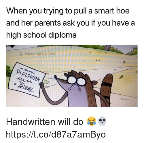 Hoe, Memes, and Parents: When you trying to pull a smart hoe  and her parents ask you if you have a  high school diploma  @nbayoungboysdad  90009990  PLOW Handwritten will do 😂💀 https://t.co/d87a7amByo