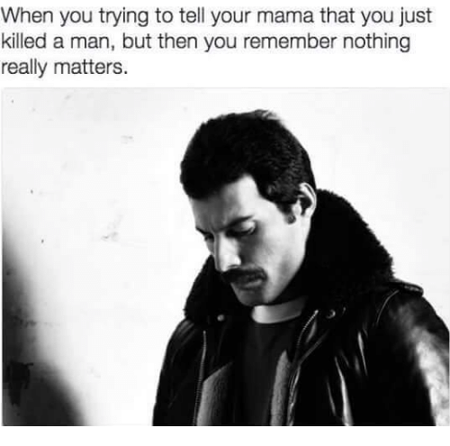 Memes, 🤖, and Mama: When you trying to tell your mama that you just  killed a man, but then you remember nothing  really matters