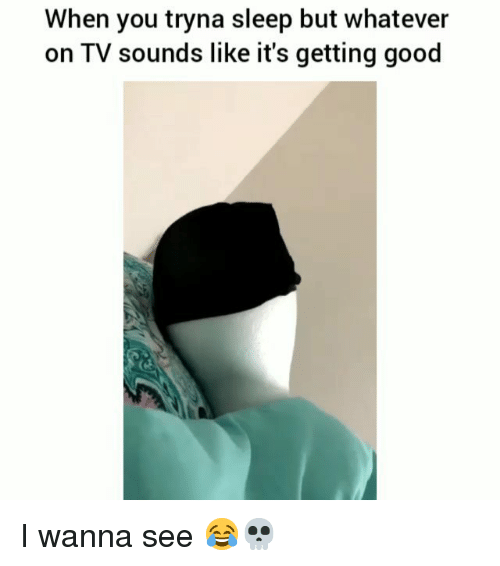 Funny, Good, and Sleep: When you tryna sleep but whatever  on TV sounds like it's getting good I wanna see 😂💀