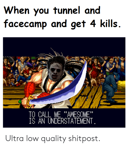 """Awesome, You, and Call: When you tunnel and  facecamp and get 4 kills  TO CALL ME AWESOME""""  ÍŠ AN UNDERSTATEMENT Ultra low quality shitpost."""