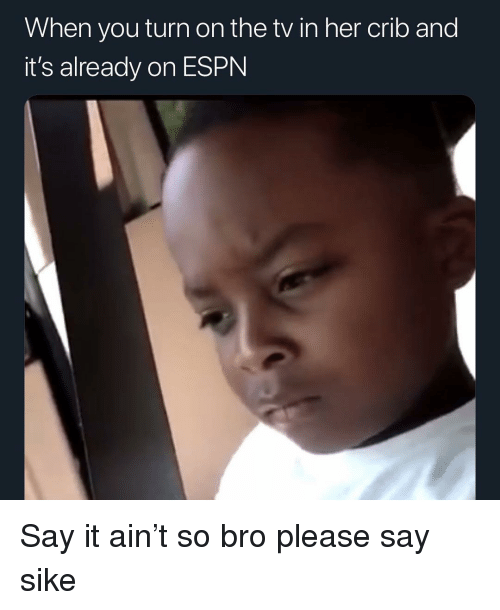 When You Turn On The Tv In Her Crib And It S Already On Espn Say It Ain T So Bro Please Say Sike Espn Meme On Me Me When you are very confused on someone elses opinion and dont know how to react so you ask please say sike. so bro please say sike espn meme