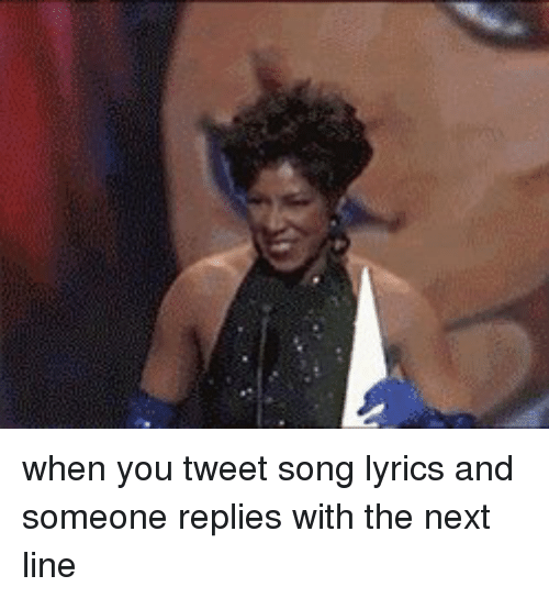 Funny, Song, and Tweet: when you tweet song lyrics and someone replies with the next line