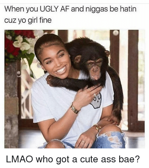 Af, Ass, and Bae: When you UGLY AF and niggas be hatin  cuz yo girl fine LMAO who got a cute ass bae?