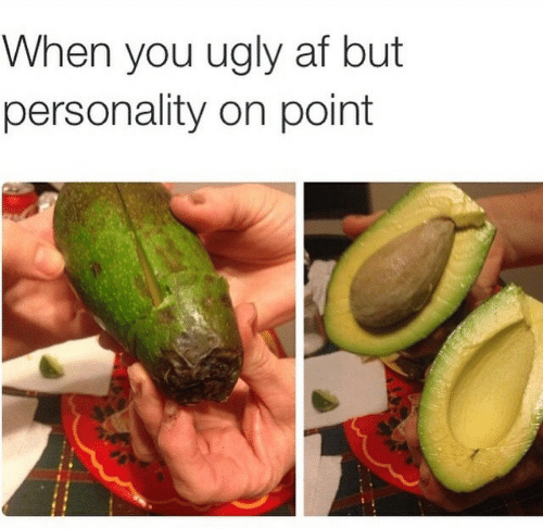 Af, Ugly, and Ugly AF: When you ugly af but  personality on point