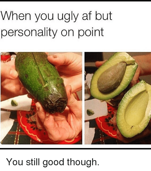 Af, Gym, and Ugly: When  you ugly af but  personality on point You still good though.