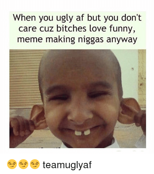 when you ugly af but you dont care cuz bitches 1845803 when you ugly af but you don't care cuz bitches love funny meme
