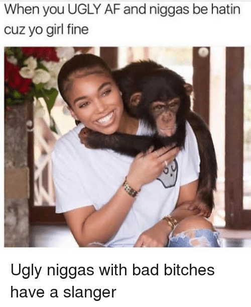 Bad, Funny, and Ugly: When you UGLY AFand niggas be hatin  cuz yo girl fine Ugly niggas with bad bitches have a slanger