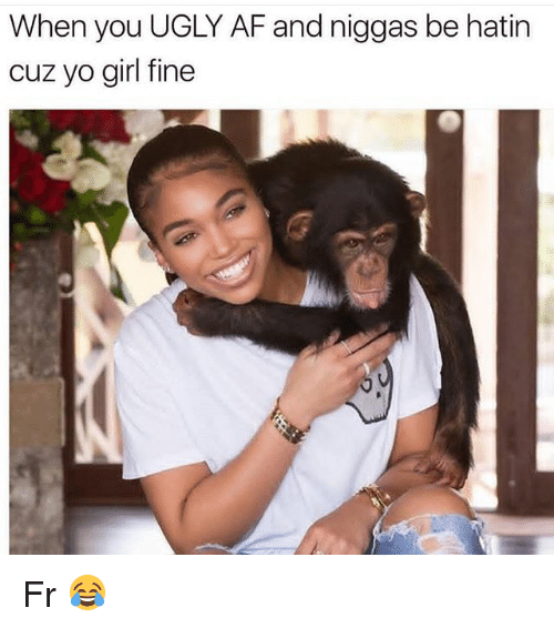 Funny, Ugly, and Yo: When you UGLY AFF and niggas be hatin  cuz yo girl fine Fr 😂