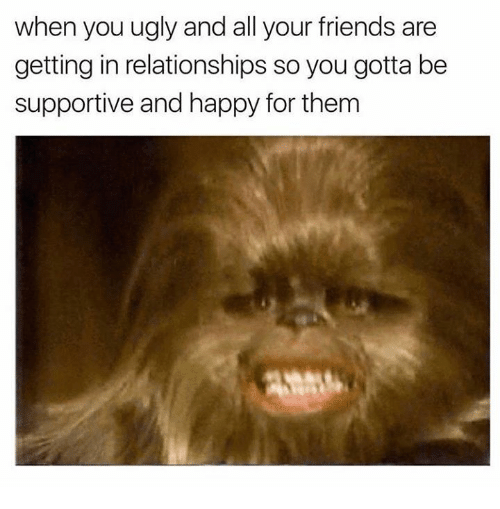 Memes, All Your Friends, and 🤖: when you ugly and all your friends are  getting in relationships so you gotta be  supportive and happy for them