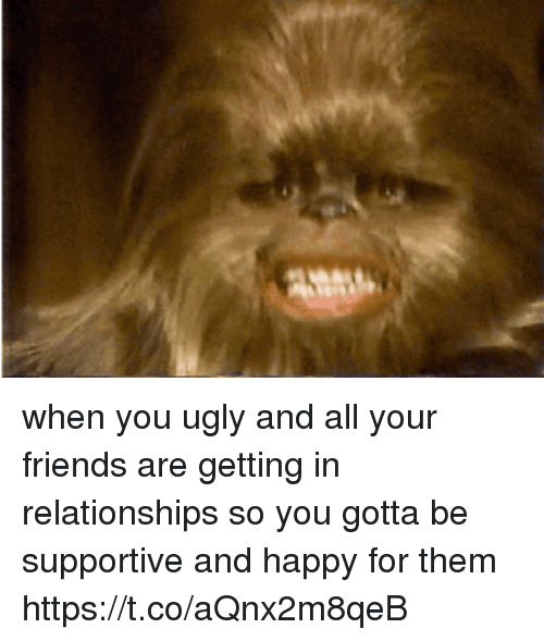 Friends, Relationships, and Ugly: when you ugly and all your friends are getting in relationships so you gotta be supportive and happy for them https://t.co/aQnx2m8qeB