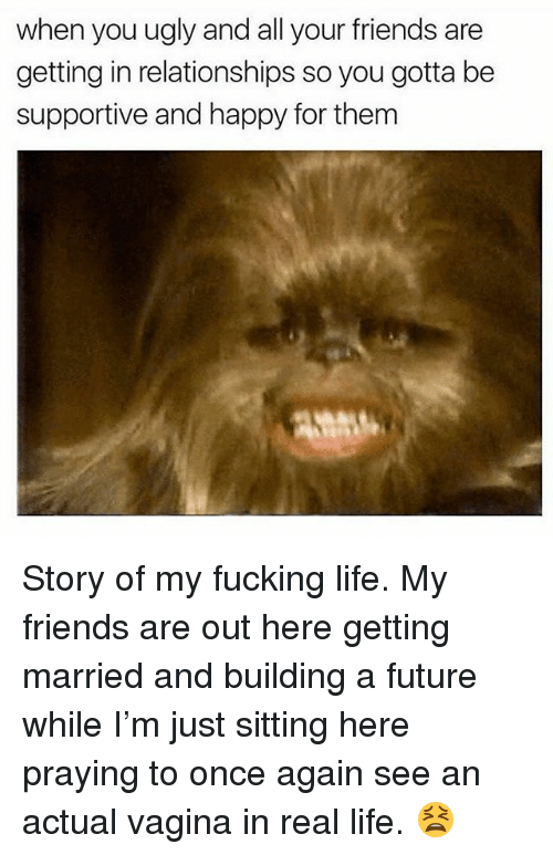 Friends, Fucking, and Future: when you ugly and all your friends are  getting in relationships so you gotta be  supportive and happy for them Story of my fucking life. My friends are out here getting married and building a future while I'm just sitting here praying to once again see an actual vagina in real life. 😫