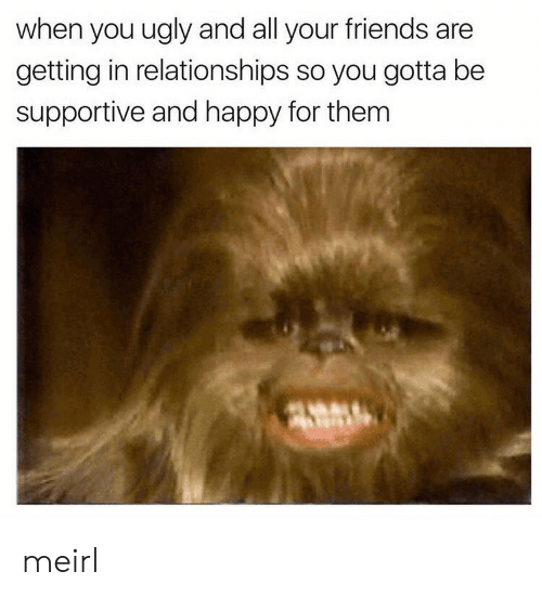 Friends, Relationships, and Ugly: when you ugly and all your friends are  getting in relationships so you gotta be  supportive and happy for them meirl