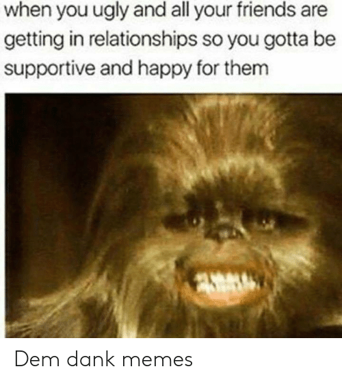 Dank, Friends, and Memes: when you ugly and all your friends are  getting in relationships so you gotta be  supportive and happy for them Dem dank memes