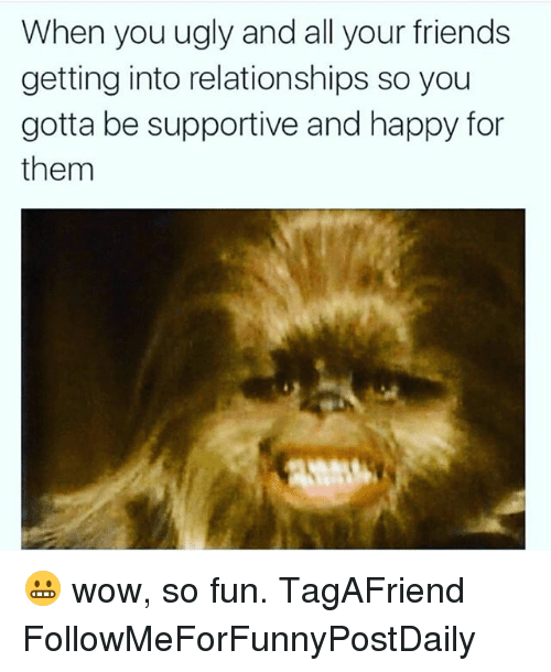 Friends, Funny, and Relationships: When you ugly and all your friends  getting into relationships so you  gotta be supportive and happy for  them 😬 wow, so fun. TagAFriend FollowMeForFunnyPostDaily