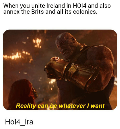 Ireland, Reality, and Ira: When you unite Ireland in HO14 and also  annex the Brits and all its colonies.  Reality can be whatever I want